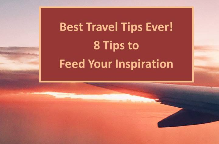 Best Travel Tips Ever – 8 Tips to Feed Your Inspiration