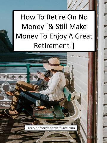 How To Retire On No Money [& Still Make Money To Enjoy A Great Retirement!]