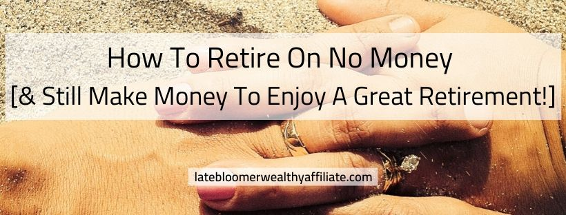 How To Retire On No Money & Still Make Money To Enjoy A Great Retirement