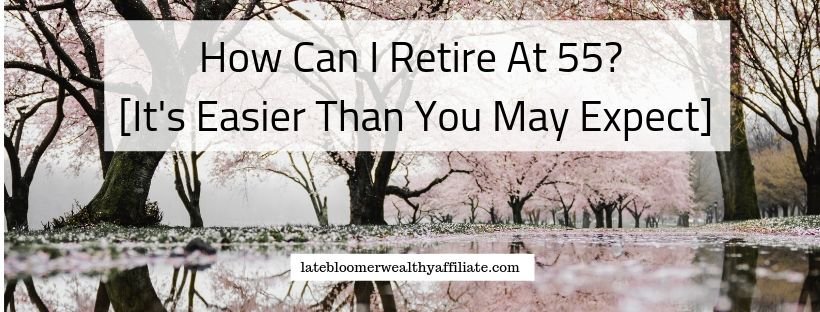 How Can I Retire At 55? [It's Easier Than You May Expect]