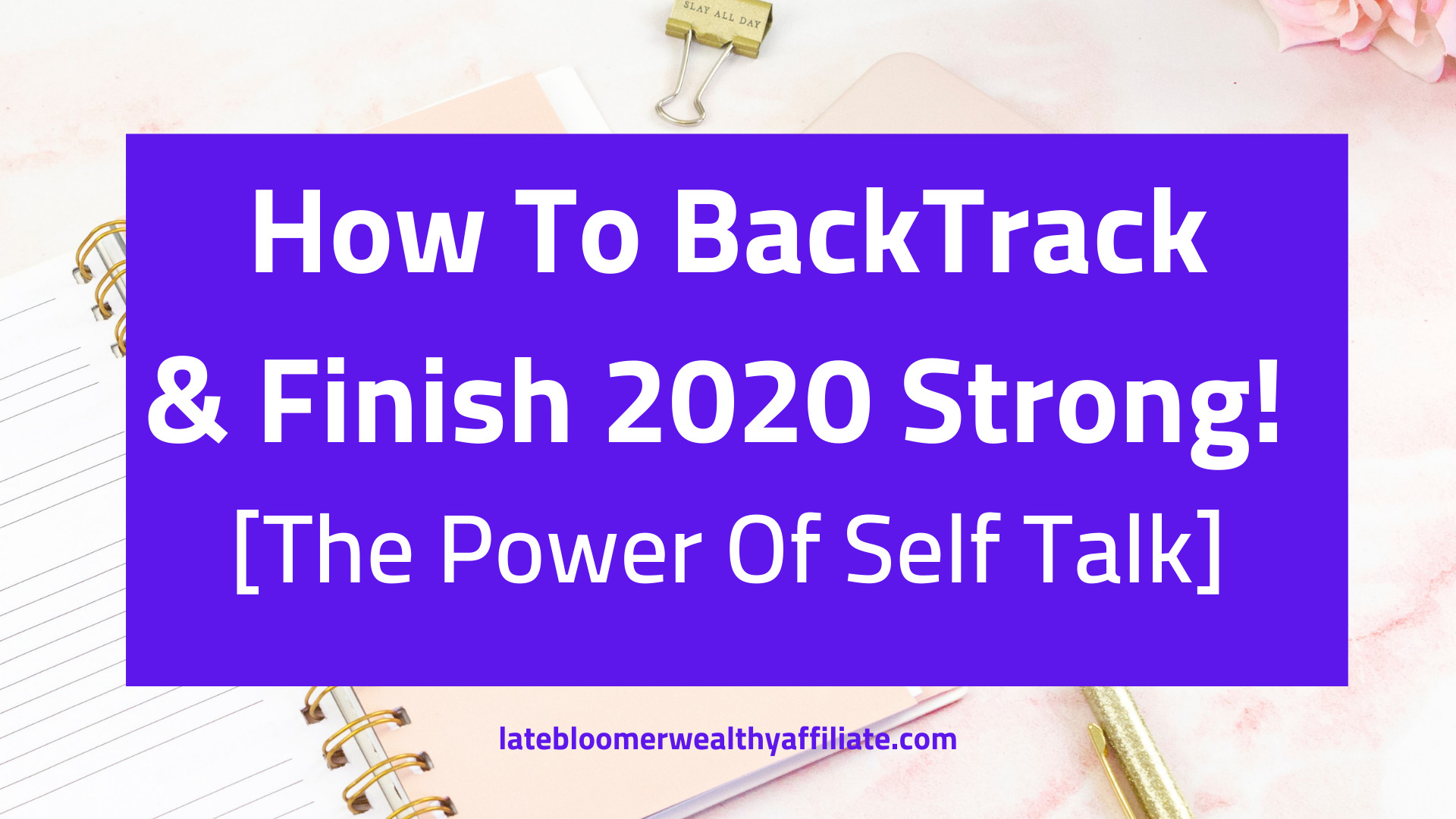 How To BackTrack & Finish 2020 Strong. Self Talk